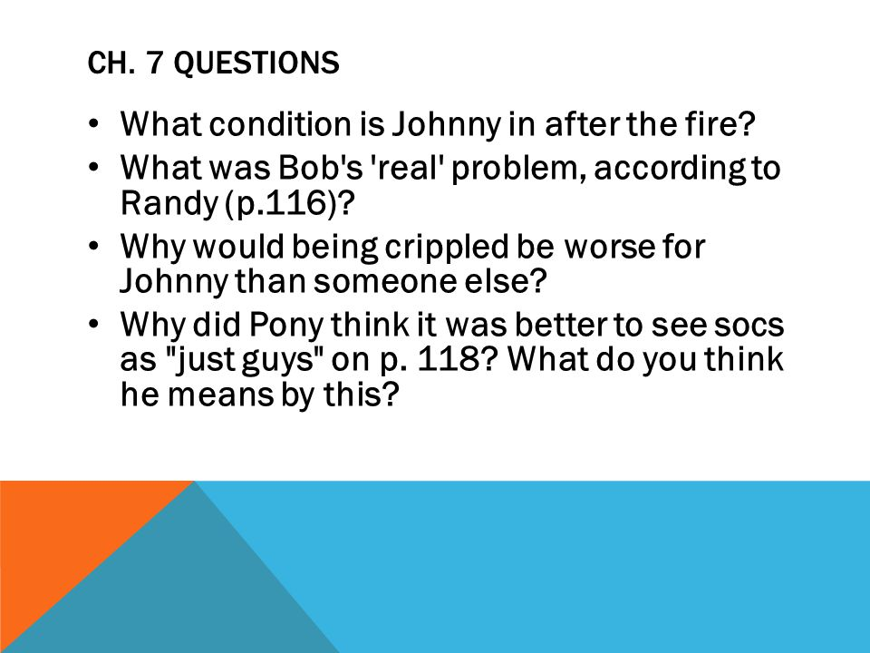 CH. 7 QUESTIONS What condition is Johnny in after the fire? What was Bob's 'real' problem, according to Randy (p.116)? Why would being crippled be wor