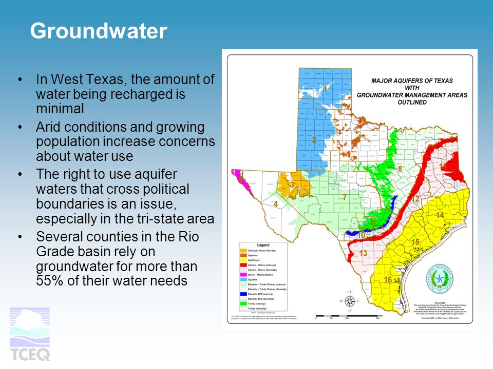 Groundwater In West Texas, the amount of water being recharged is minimal Arid conditions and growing population increase concerns about water use The right to use aquifer waters that cross political boundaries is an issue, especially in the tri-state area Several counties in the Rio Grade basin rely on groundwater for more than 55% of their water needs