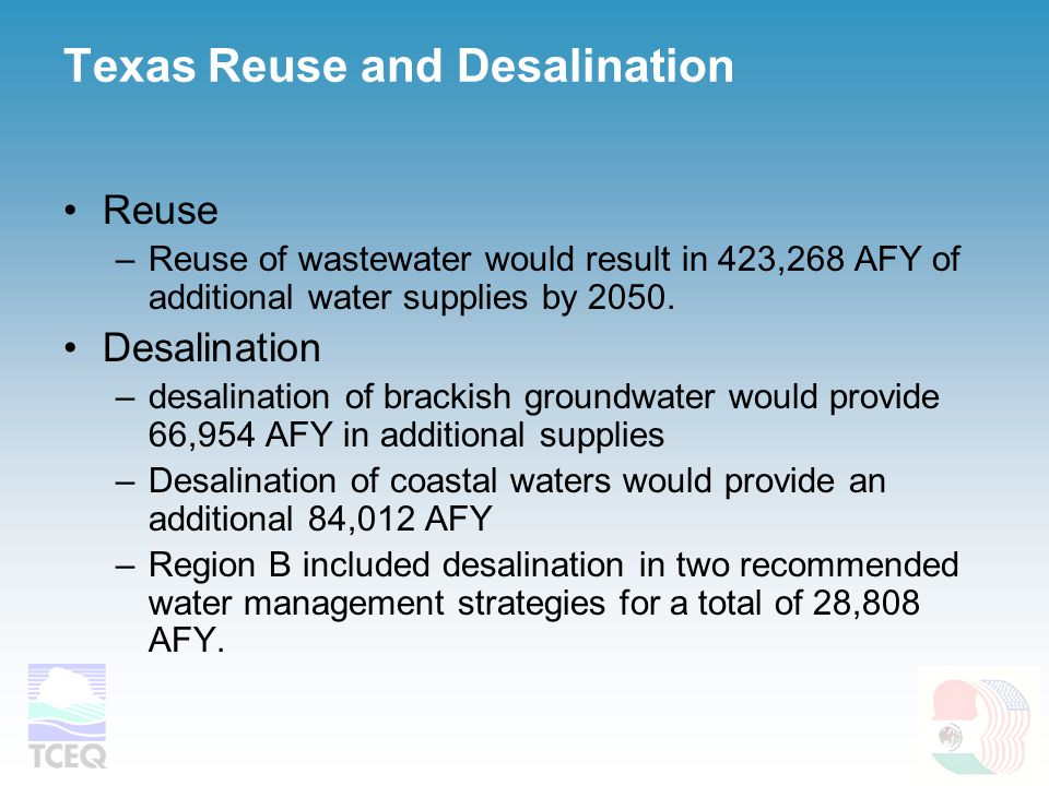 Texas Reuse and Desalination Reuse –Reuse of wastewater would result in 423,268 AFY of additional water supplies by 2050. Desalination –desalination o