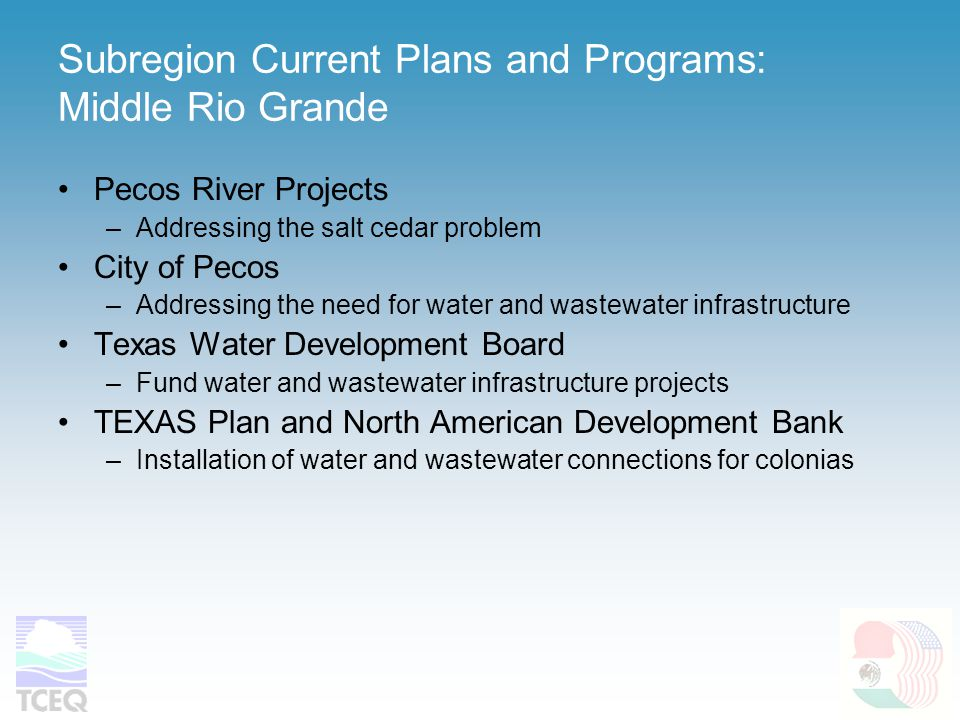 Subregion Current Plans and Programs: Middle Rio Grande Pecos River Projects –Addressing the salt cedar problem City of Pecos –Addressing the need for water and wastewater infrastructure Texas Water Development Board –Fund water and wastewater infrastructure projects TEXAS Plan and North American Development Bank –Installation of water and wastewater connections for colonias