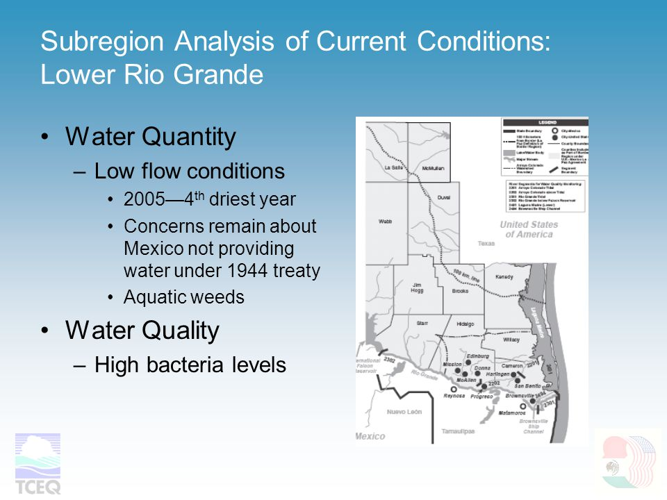 Subregion Analysis of Current Conditions: Lower Rio Grande Water Quantity –Low flow conditions 2005—4 th driest year Concerns remain about Mexico not providing water under 1944 treaty Aquatic weeds Water Quality –High bacteria levels