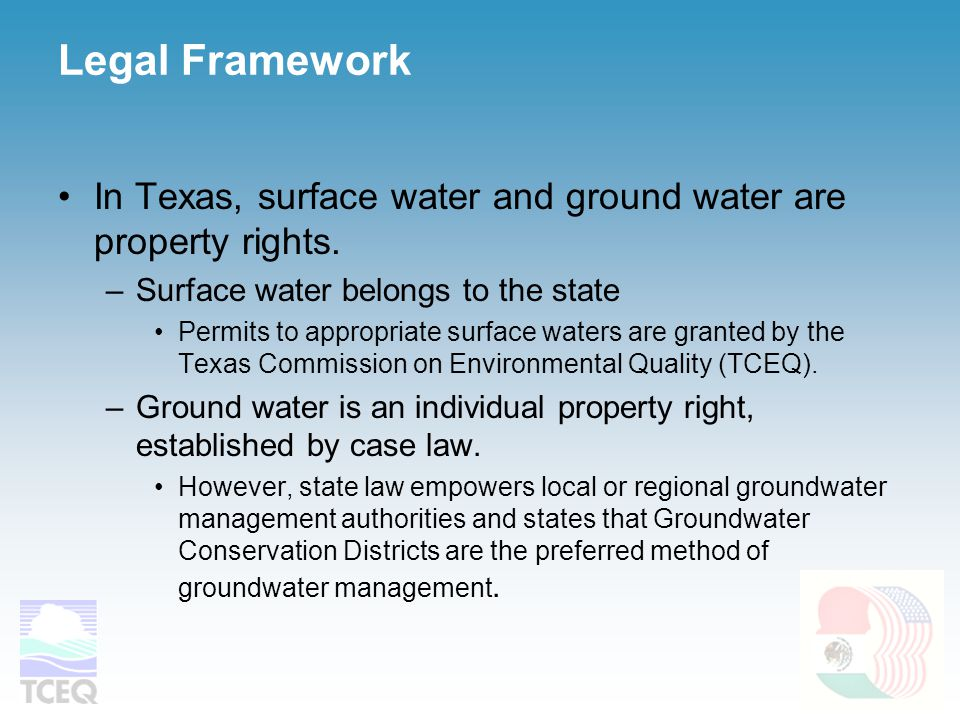 Legal Framework In Texas, surface water and ground water are property rights. –Surface water belongs to the state Permits to appropriate surface water