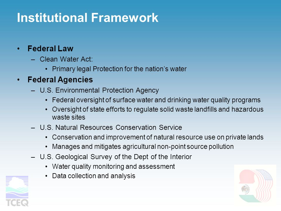 Institutional Framework Federal Law –Clean Water Act: Primary legal Protection for the nation's water Federal Agencies –U.S.