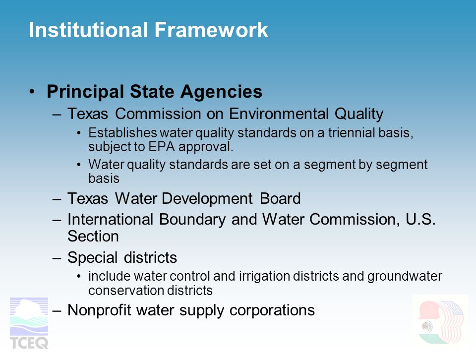 Institutional Framework Principal State Agencies –Texas Commission on Environmental Quality Establishes water quality standards on a triennial basis,