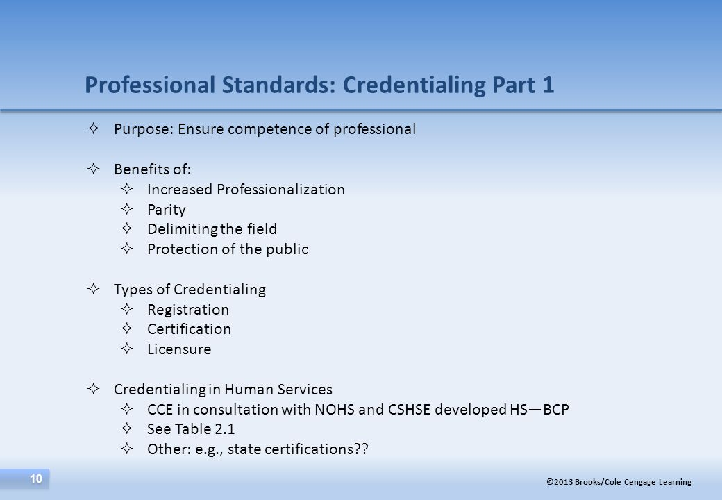 ©2013 Brooks/Cole Cengage Learning 10 Professional Standards: Credentialing Part 1  Purpose: Ensure competence of professional  Benefits of:  Incre
