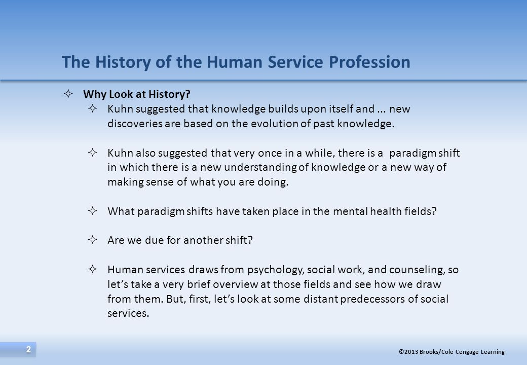 ©2013 Brooks/Cole Cengage Learning 2 2 The History of the Human Service Profession  Why Look at History?  Kuhn suggested that knowledge builds upon