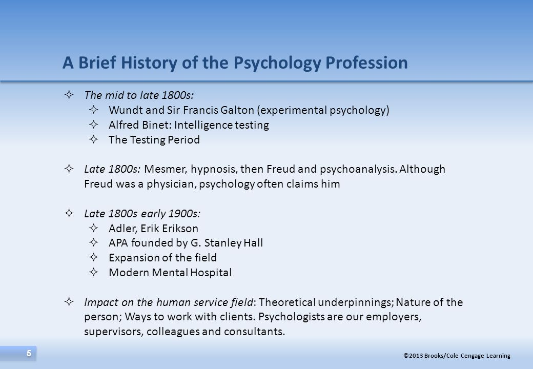 ©2013 Brooks/Cole Cengage Learning 5 5 A Brief History of the Psychology Profession  The mid to late 1800s:  Wundt and Sir Francis Galton (experimen