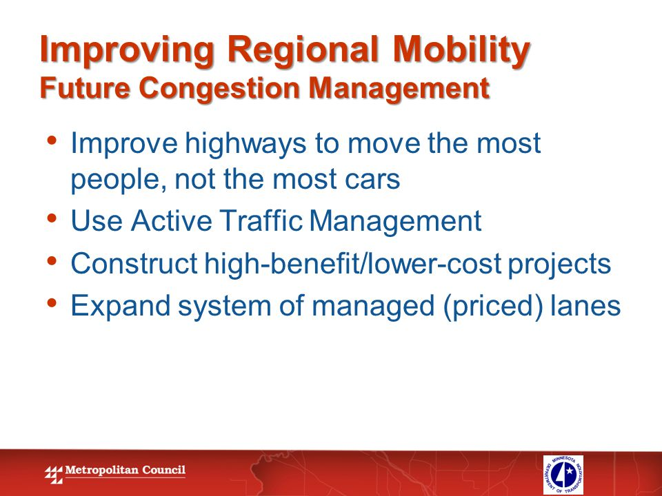Improving Regional Mobility Future Congestion Management Improve highways to move the most people, not the most cars Use Active Traffic Management Con