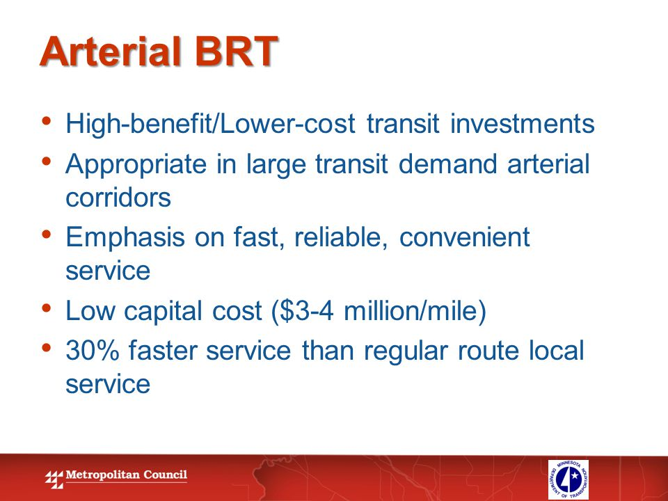 Arterial BRT High-benefit/Lower-cost transit investments Appropriate in large transit demand arterial corridors Emphasis on fast, reliable, convenient