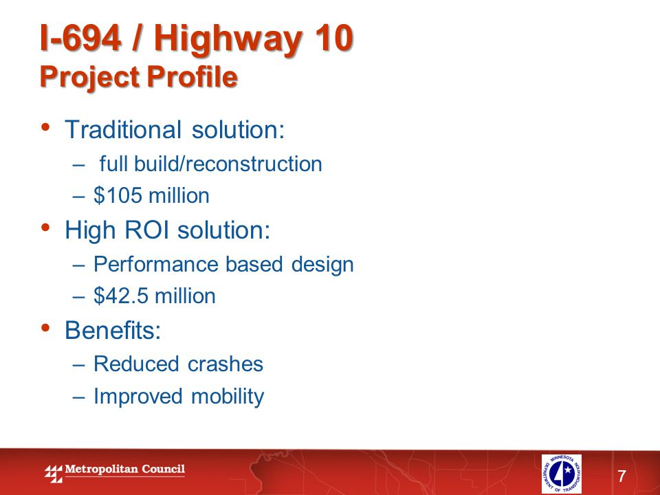 I-694 / Highway 10 Project Profile 7 Traditional solution: – full build/reconstruction –$105 million High ROI solution: –Performance based design –$42