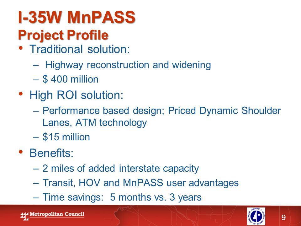 I-35W MnPASS Project Profile 9 Traditional solution: – Highway reconstruction and widening –$ 400 million High ROI solution: –Performance based design