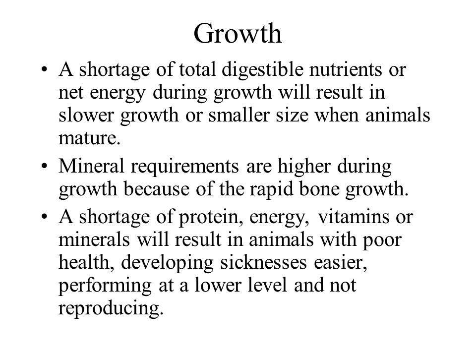 Growth A shortage of total digestible nutrients or net energy during growth will result in slower growth or smaller size when animals mature. Mineral
