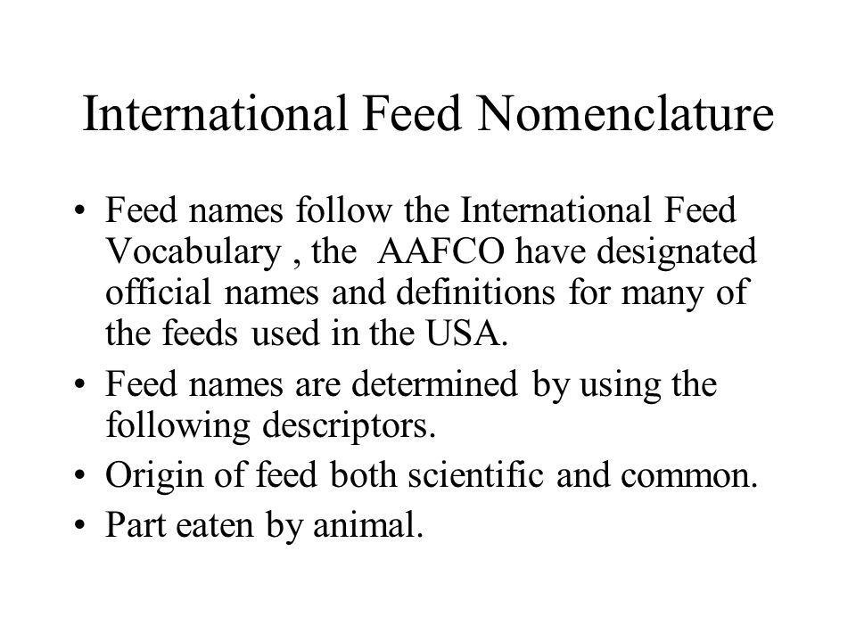 International Feed Nomenclature Feed names follow the International Feed Vocabulary, the AAFCO have designated official names and definitions for many