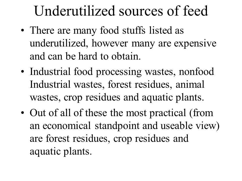 Underutilized sources of feed There are many food stuffs listed as underutilized, however many are expensive and can be hard to obtain. Industrial foo