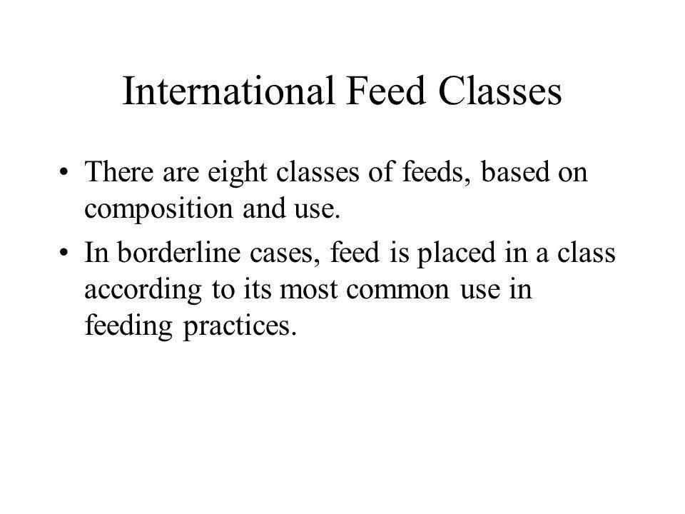 International Feed Classes There are eight classes of feeds, based on composition and use. In borderline cases, feed is placed in a class according to
