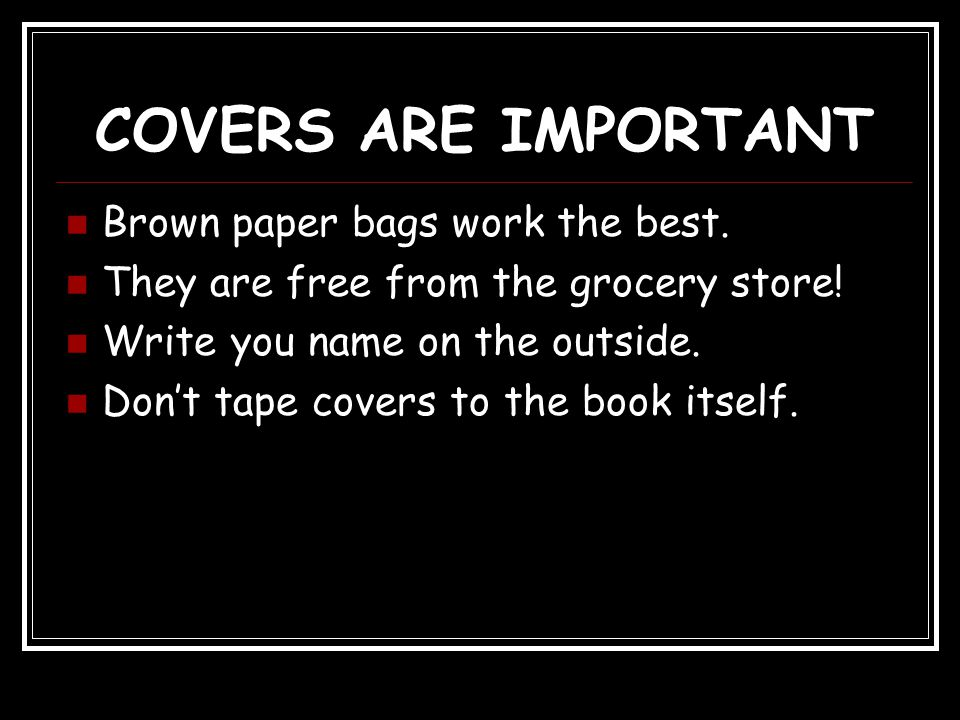 COVERS ARE IMPORTANT Brown paper bags work the best.