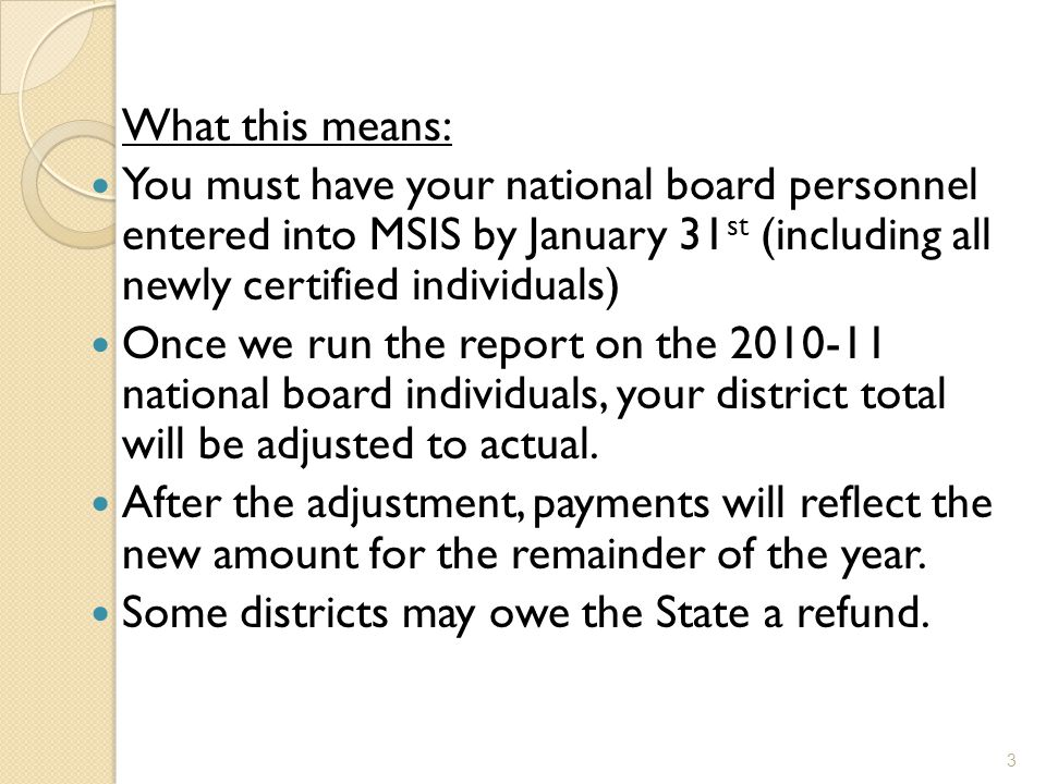 What this means: You must have your national board personnel entered into MSIS by January 31 st (including all newly certified individuals) Once we run the report on the national board individuals, your district total will be adjusted to actual.