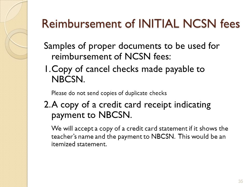 Reimbursement of INITIAL NCSN fees Samples of proper documents to be used for reimbursement of NCSN fees: 1.Copy of cancel checks made payable to NBCSN.