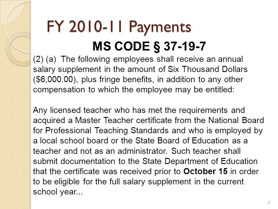 4 FY Payments MS CODE § (2) (a) The following employees shall receive an annual salary supplement in the amount of Six Thousand Dollars ($6,000.00), plus fringe benefits, in addition to any other compensation to which the employee may be entitled: Any licensed teacher who has met the requirements and acquired a Master Teacher certificate from the National Board for Professional Teaching Standards and who is employed by a local school board or the State Board of Education as a teacher and not as an administrator.