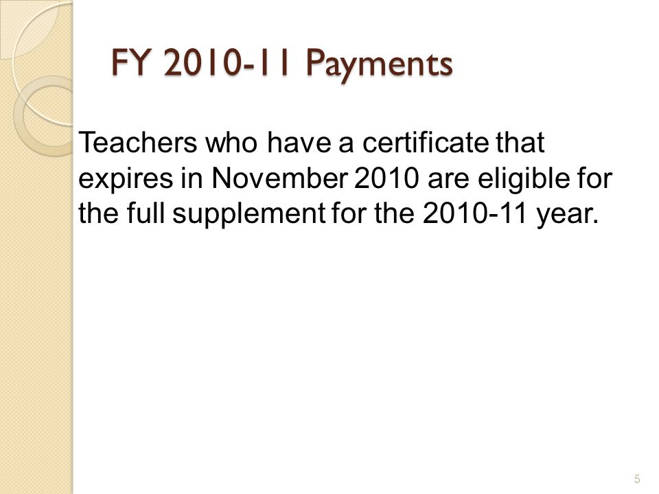 5 FY 2010-11 Payments Teachers who have a certificate that expires in November 2010 are eligible for the full supplement for the 2010-11 year.
