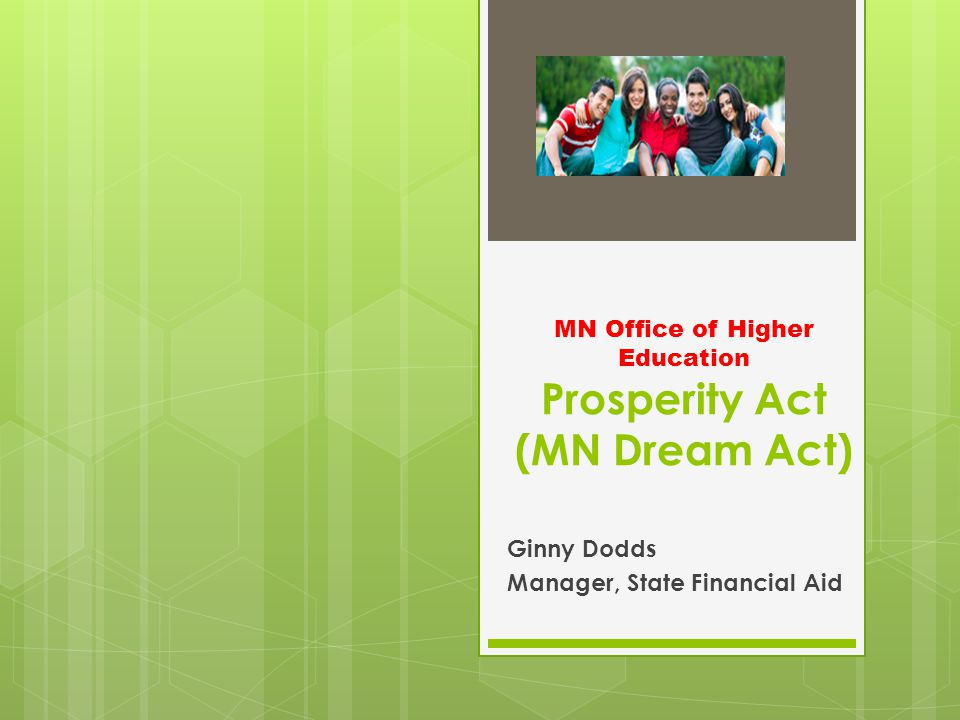 MN Office of Higher Education Prosperity Act (MN Dream Act) Ginny Dodds Manager, State Financial Aid