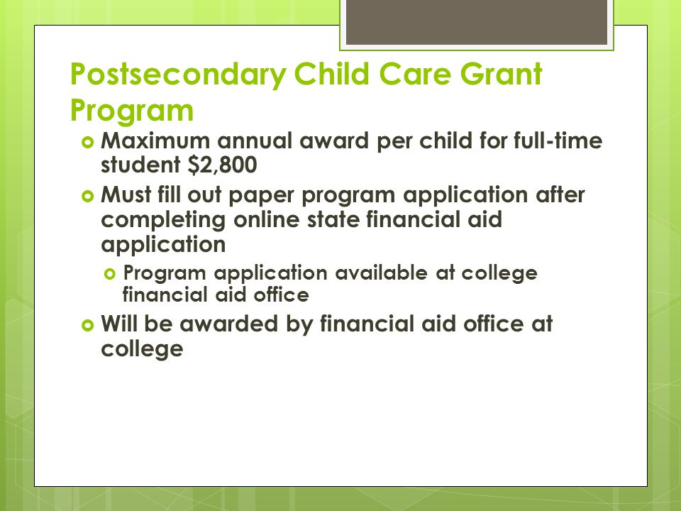 Postsecondary Child Care Grant Program  Maximum annual award per child for full-time student $2,800  Must fill out paper program application after completing online state financial aid application  Program application available at college financial aid office  Will be awarded by financial aid office at college