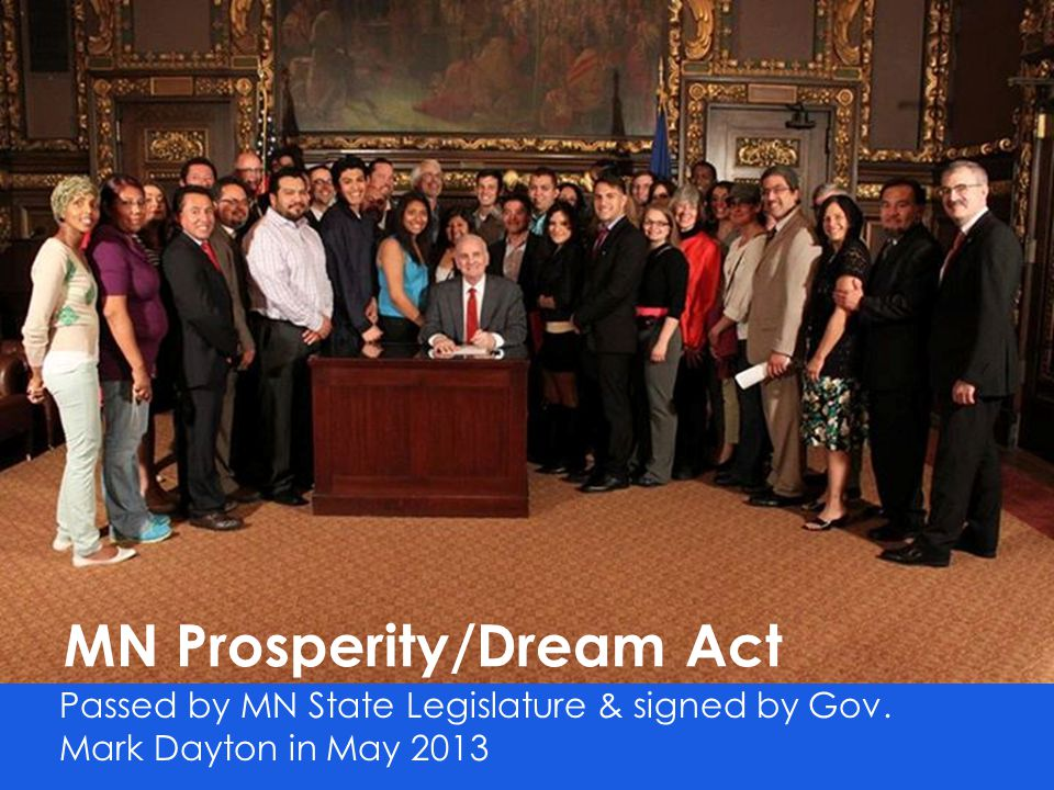 Prosperity Act (MN Dream Act)  Amended to Omnibus Higher Education bill  Signed into law on May 23, 2013  Applies to any academic term starting on or after July 1, 2013 at a Minnesota college or university