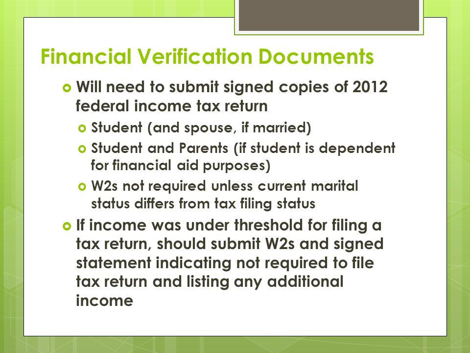 Financial Verification Documents  Will need to submit signed copies of 2012 federal income tax return  Student (and spouse, if married)  Student and Parents (if student is dependent for financial aid purposes)  W2s not required unless current marital status differs from tax filing status  If income was under threshold for filing a tax return, should submit W2s and signed statement indicating not required to file tax return and listing any additional income