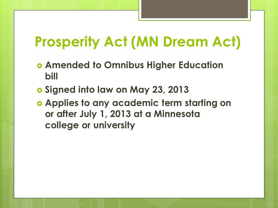 Prosperity Act (MN Dream Act) Eligible for:  In-state tuition rates at MnSCU and University of MN campuses  State financial aid programs  Privately-funded scholarships administered by MnSCU or U of M campuses