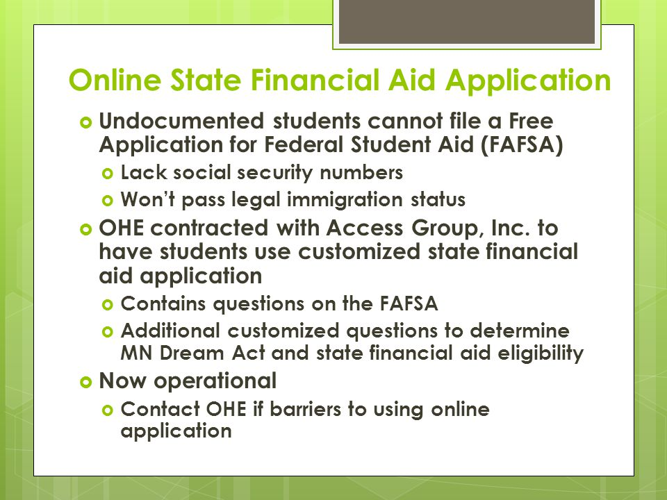 Online State Financial Aid Application  Undocumented students cannot file a Free Application for Federal Student Aid (FAFSA)  Lack social security numbers  Won't pass legal immigration status  OHE contracted with Access Group, Inc.