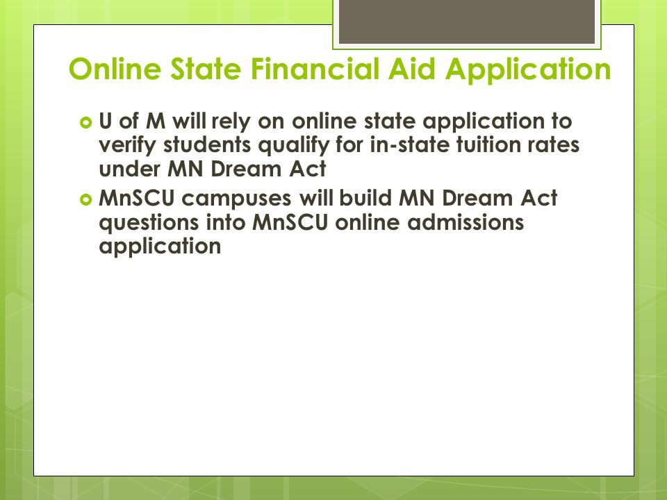 Online State Financial Aid Application  U of M will rely on online state application to verify students qualify for in-state tuition rates under MN Dream Act  MnSCU campuses will build MN Dream Act questions into MnSCU online admissions application