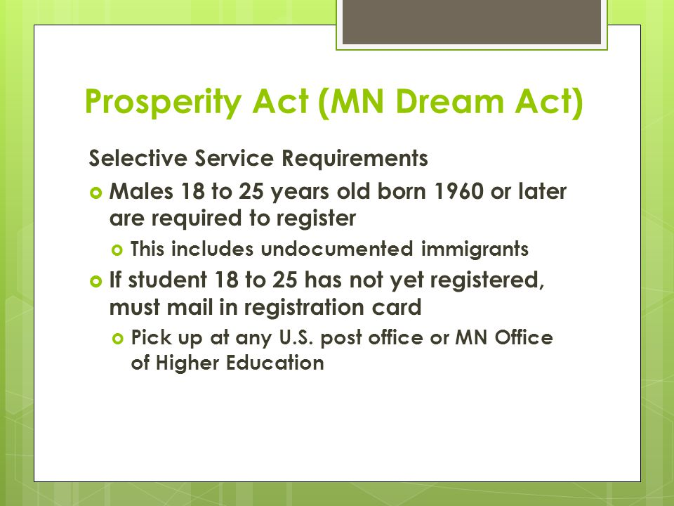 Prosperity Act (MN Dream Act) Selective Service Requirements  Males 18 to 25 years old born 1960 or later are required to register  This includes undocumented immigrants  If student 18 to 25 has not yet registered, must mail in registration card  Pick up at any U.S.
