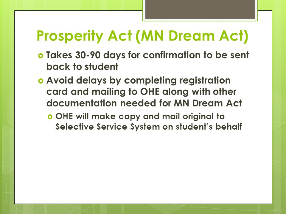 Prosperity Act (MN Dream Act)  Takes 30-90 days for confirmation to be sent back to student  Avoid delays by completing registration card and mailing to OHE along with other documentation needed for MN Dream Act  OHE will make copy and mail original to Selective Service System on student's behalf