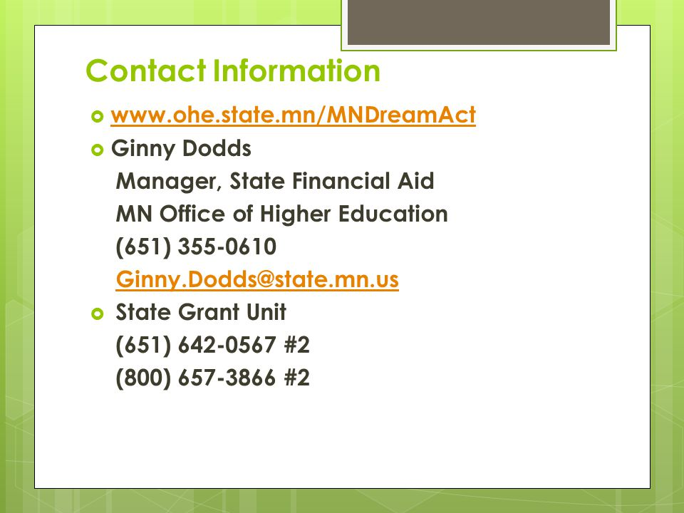 Contact Information  www.ohe.state.mn/MNDreamAct www.ohe.state.mn/MNDreamAct  Ginny Dodds Manager, State Financial Aid MN Office of Higher Education (651) 355-0610 Ginny.Dodds@state.mn.us  State Grant Unit (651) 642-0567 #2 (800) 657-3866 #2