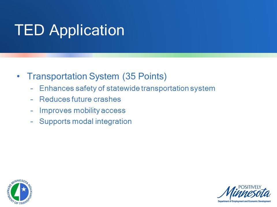 TED Application Transportation System (35 Points) –Enhances safety of statewide transportation system –Reduces future crashes –Improves mobility access –Supports modal integration