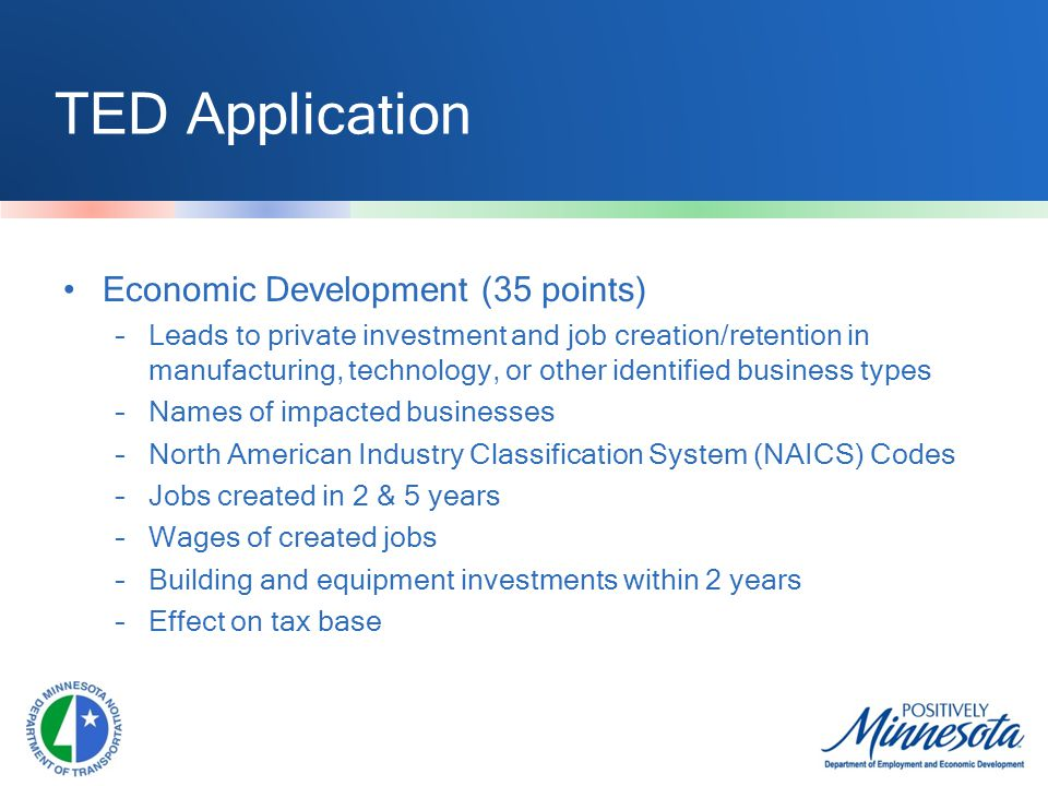 TED Application Economic Development (35 points) –Leads to private investment and job creation/retention in manufacturing, technology, or other identified business types –Names of impacted businesses –North American Industry Classification System (NAICS) Codes –Jobs created in 2 & 5 years –Wages of created jobs –Building and equipment investments within 2 years –Effect on tax base
