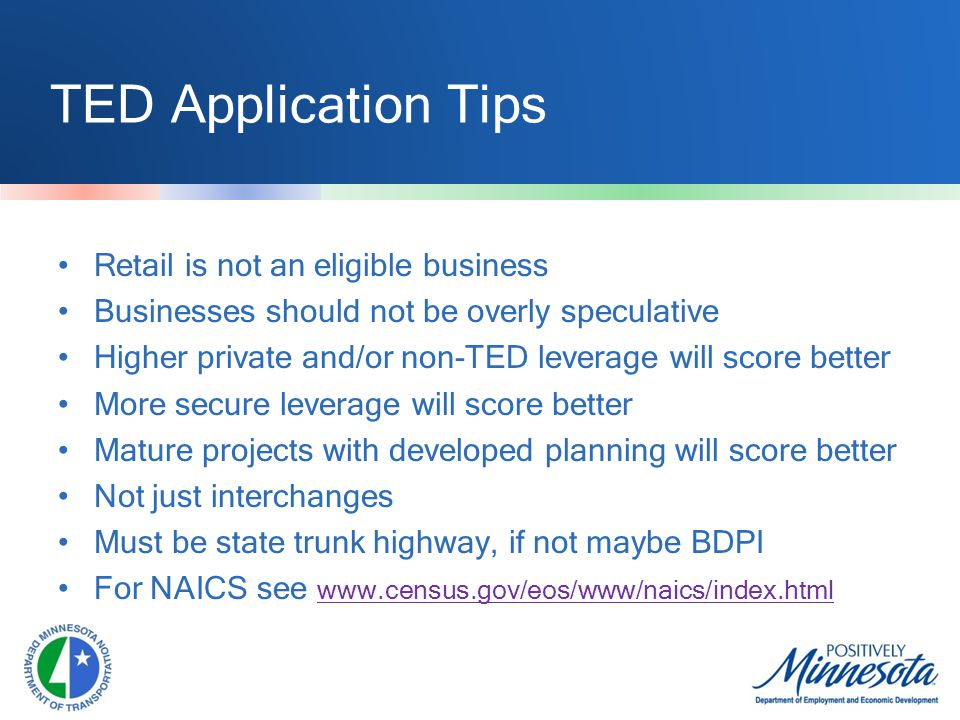 TED Application Tips Retail is not an eligible business Businesses should not be overly speculative Higher private and/or non-TED leverage will score better More secure leverage will score better Mature projects with developed planning will score better Not just interchanges Must be state trunk highway, if not maybe BDPI For NAICS see www.census.gov/eos/www/naics/index.html
