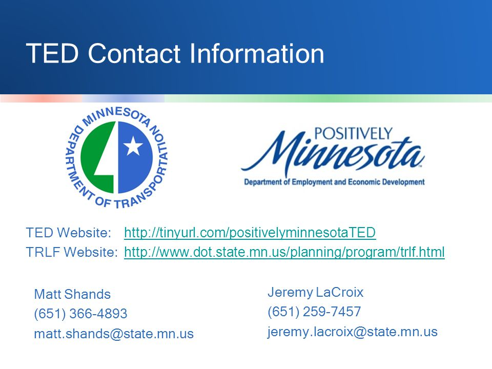 TED Contact Information Matt Shands (651) 366-4893 matt.shands@state.mn.us Jeremy LaCroix (651) 259-7457 jeremy.lacroix@state.mn.us TED Website: http://tinyurl.com/positivelyminnesotaTED http://tinyurl.com/positivelyminnesotaTED TRLF Website: http://www.dot.state.mn.us/planning/program/trlf.html http://www.dot.state.mn.us/planning/program/trlf.html