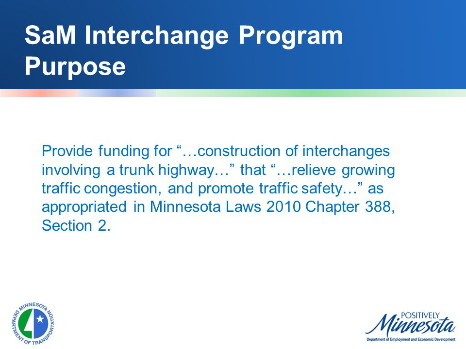SaM Interchange Program Purpose Provide funding for …construction of interchanges involving a trunk highway… that …relieve growing traffic congestion, and promote traffic safety… as appropriated in Minnesota Laws 2010 Chapter 388, Section 2.