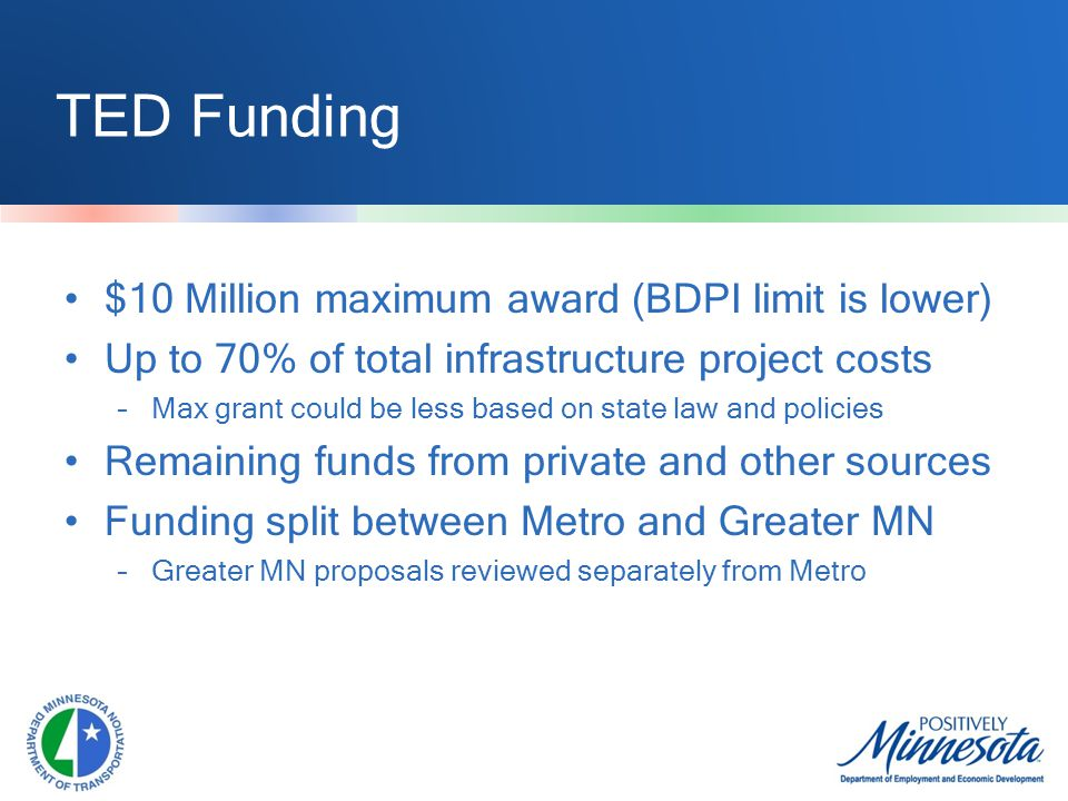 TED Funding $10 Million maximum award (BDPI limit is lower) Up to 70% of total infrastructure project costs –Max grant could be less based on state law and policies Remaining funds from private and other sources Funding split between Metro and Greater MN –Greater MN proposals reviewed separately from Metro