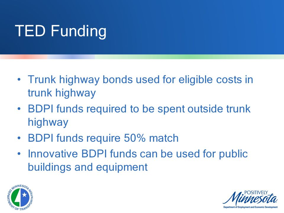 TED Funding Trunk highway bonds used for eligible costs in trunk highway BDPI funds required to be spent outside trunk highway BDPI funds require 50% match Innovative BDPI funds can be used for public buildings and equipment