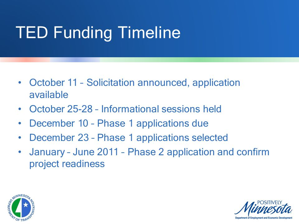 TED Funding Timeline October 11 – Solicitation announced, application available October 25-28 – Informational sessions held December 10 – Phase 1 applications due December 23 – Phase 1 applications selected January – June 2011 – Phase 2 application and confirm project readiness