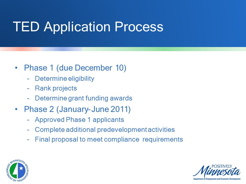 TED Application Process Phase 1 (due December 10) –Determine eligibility –Rank projects –Determine grant funding awards Phase 2 (January–June 2011) –Approved Phase 1 applicants –Complete additional predevelopment activities –Final proposal to meet compliance requirements