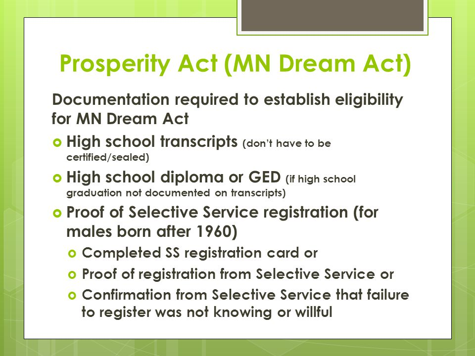 Prosperity Act (MN Dream Act) Documentation required to establish eligibility for MN Dream Act  High school transcripts (don't have to be certified/sealed)  High school diploma or GED (if high school graduation not documented on transcripts)  Proof of Selective Service registration (for males born after 1960)  Completed SS registration card or  Proof of registration from Selective Service or  Confirmation from Selective Service that failure to register was not knowing or willful