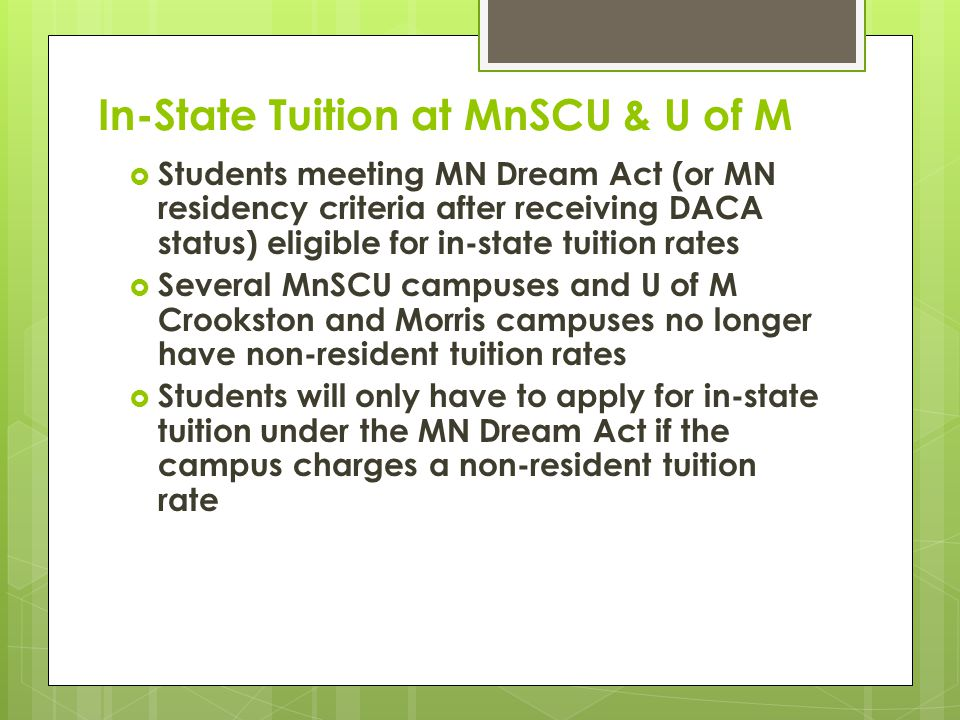 In-State Tuition at MnSCU & U of M  Students meeting MN Dream Act (or MN residency criteria after receiving DACA status) eligible for in-state tuition rates  Several MnSCU campuses and U of M Crookston and Morris campuses no longer have non-resident tuition rates  Students will only have to apply for in-state tuition under the MN Dream Act if the campus charges a non-resident tuition rate