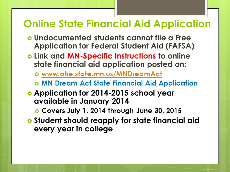 Online State Financial Aid Application  Undocumented students cannot file a Free Application for Federal Student Aid (FAFSA)  Link and MN-Specific Instructions to online state financial aid application posted on:  www.ohe.state.mn.us/MNDreamAct www.ohe.state.mn.us/MNDreamAct  MN Dream Act State Financial Aid Application  Application for 2014-2015 school year available in January 2014  Covers July 1, 2014 through June 30, 2015  Student should reapply for state financial aid every year in college