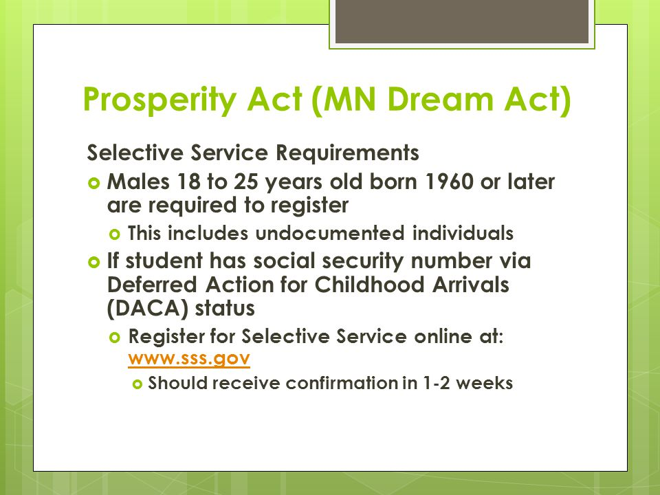 Prosperity Act (MN Dream Act) Selective Service Requirements  Males 18 to 25 years old born 1960 or later are required to register  This includes undocumented individuals  If student has social security number via Deferred Action for Childhood Arrivals (DACA) status  Register for Selective Service online at: www.sss.gov www.sss.gov  Should receive confirmation in 1-2 weeks