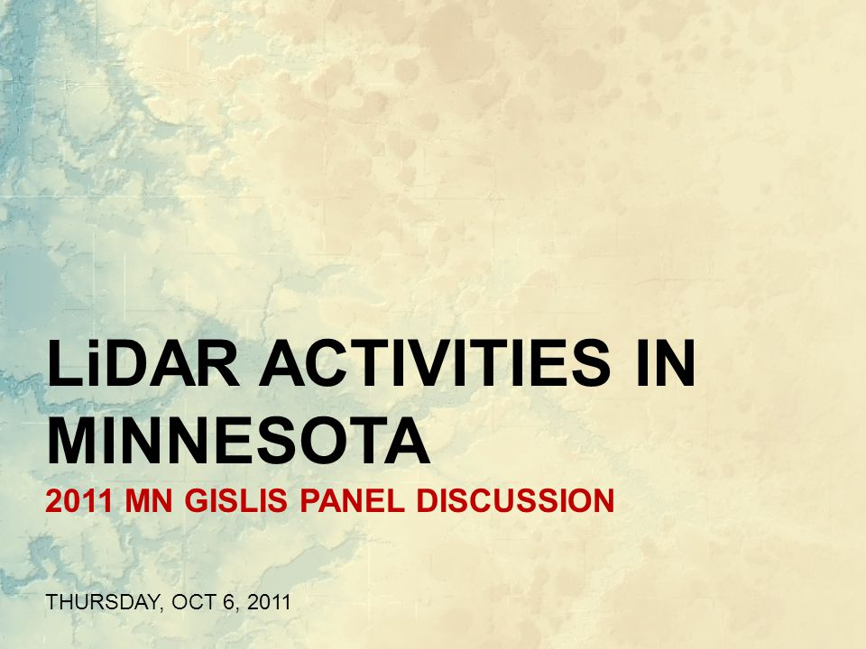 2011 MN GISLIS PANEL DISCUSSION THURSDAY, OCT 6, 2011 LiDAR ACTIVITIES IN MINNESOTA