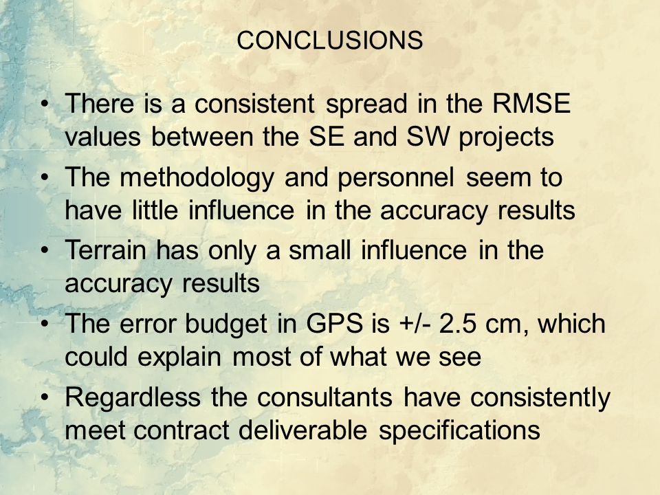 CONCLUSIONS There is a consistent spread in the RMSE values between the SE and SW projects The methodology and personnel seem to have little influence in the accuracy results Terrain has only a small influence in the accuracy results The error budget in GPS is +/- 2.5 cm, which could explain most of what we see Regardless the consultants have consistently meet contract deliverable specifications