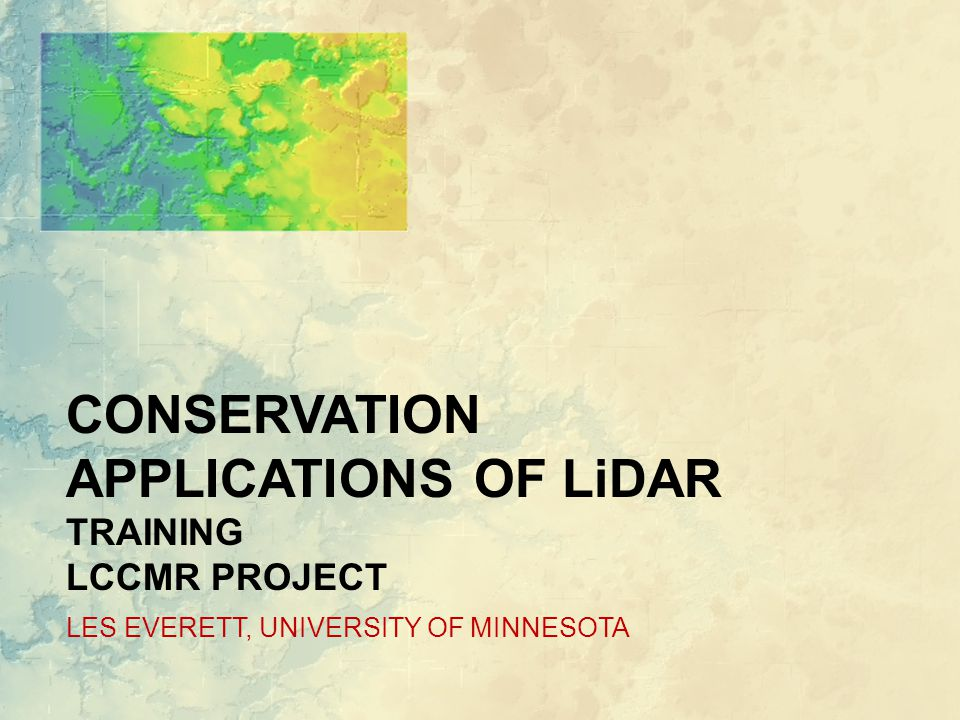 CONSERVATION APPLICATIONS OF LiDAR TRAINING LCCMR PROJECT LES EVERETT, UNIVERSITY OF MINNESOTA